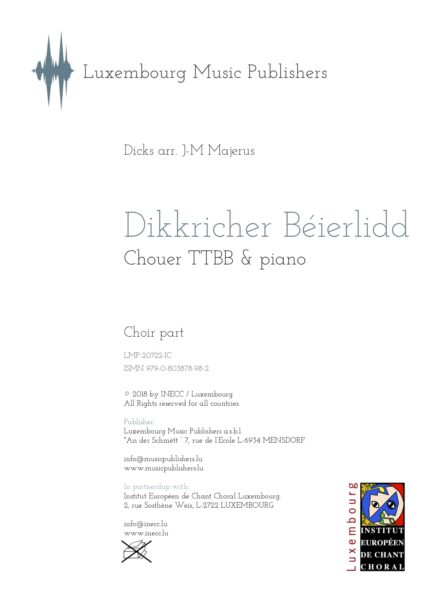 Dikkricher Béierlidd. Sheet Music by Jean-Marie Majerus, composer. Music for Choir TTBB and piano. Music for men's choir and piano. Barbershop choir with piano. Music for Tenor, Tenor, Baritone and Bass with piano. Based on a traditional luxembourgish folk song by Dicks. Choir part.